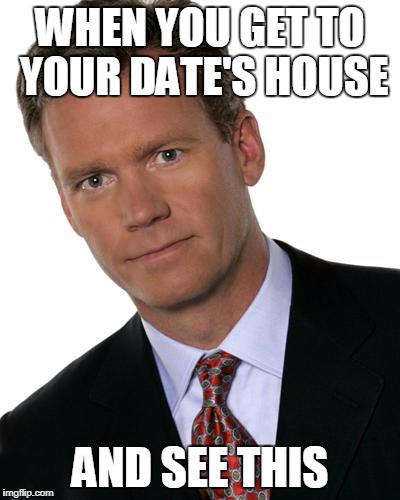 Chris Hansen | WHEN YOU GET TO YOUR DATE'S HOUSE AND SEE THIS | image tagged in chris hansen | made w/ Imgflip meme maker