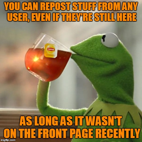 But Thats None Of My Business Meme | YOU CAN REPOST STUFF FROM ANY USER, EVEN IF THEY'RE STILL HERE AS LONG AS IT WASN'T ON THE FRONT PAGE RECENTLY | image tagged in memes,but thats none of my business,kermit the frog | made w/ Imgflip meme maker