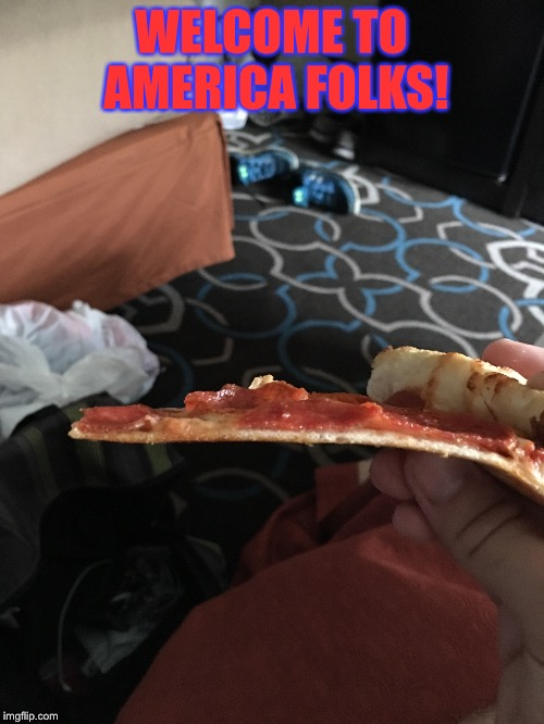 Thin Pizza  | WELCOME TO AMERICA FOLKS! | image tagged in america,pizza,pizza hut | made w/ Imgflip meme maker