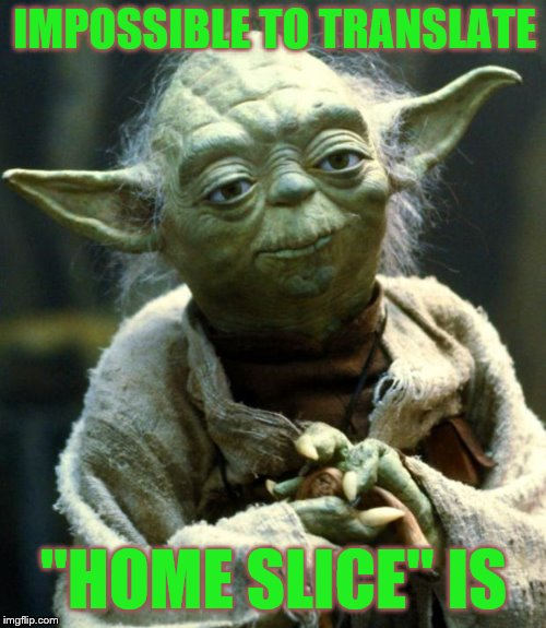 "Star Wars Yoda Meme | IMPOSSIBLE TO TRANSLATE ""HOME SLICE"" IS 