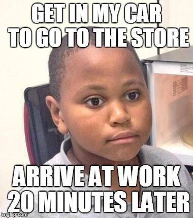 Minor Mistake Marvin Meme | GET IN MY CAR TO GO TO THE STORE ARRIVE AT WORK 20 MINUTES LATER | image tagged in memes,minor mistake marvin,AdviceAnimals | made w/ Imgflip meme maker