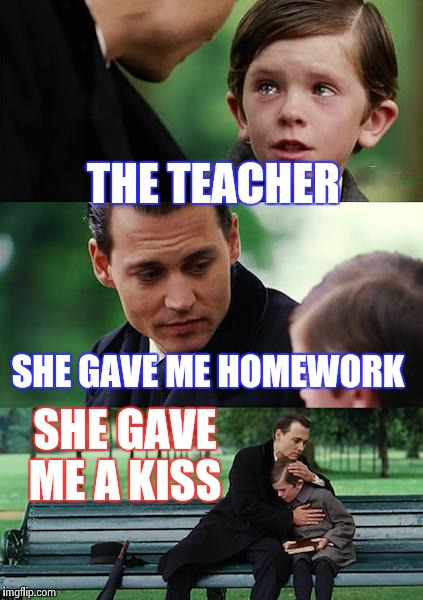 Finding Neverland Meme | THE TEACHER SHE GAVE ME HOMEWORK SHE GAVE ME A KISS | image tagged in memes,finding neverland | made w/ Imgflip meme maker