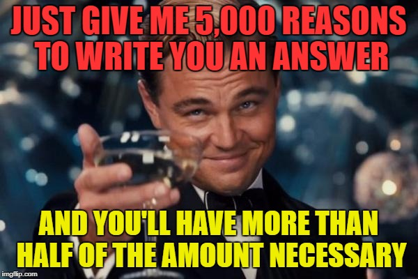 Leonardo Dicaprio Cheers Meme | JUST GIVE ME 5,000 REASONS TO WRITE YOU AN ANSWER AND YOU'LL HAVE MORE THAN HALF OF THE AMOUNT NECESSARY | image tagged in memes,leonardo dicaprio cheers | made w/ Imgflip meme maker
