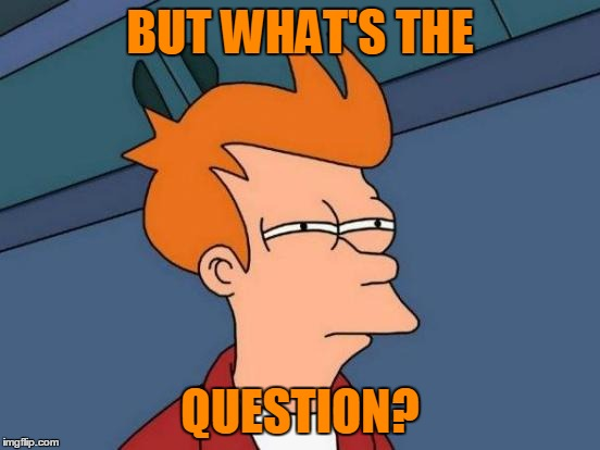 Futurama Fry Meme | BUT WHAT'S THE QUESTION? | image tagged in memes,futurama fry | made w/ Imgflip meme maker