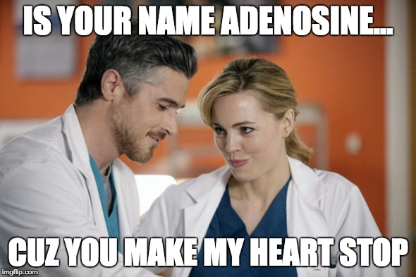 IS YOUR NAME ADENOSINE... CUZ YOU MAKE MY HEART STOP | image tagged in med flirting | made w/ Imgflip meme maker