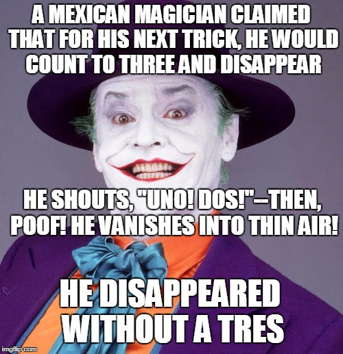 "Jack Nicholson Joker | A MEXICAN MAGICIAN CLAIMED THAT FOR HIS NEXT TRICK, HE WOULD COUNT TO THREE AND DISAPPEAR HE SHOUTS, ""UNO! DOS!""--THEN, POOF! HE VANISHES IN 
