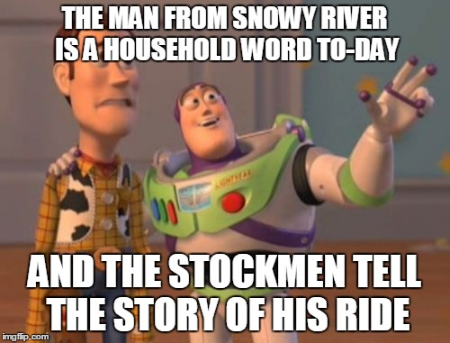 X, X Everywhere Meme | THE MAN FROM SNOWY RIVER IS A HOUSEHOLD WORD TO-DAY AND THE STOCKMEN TELL THE STORY OF HIS RIDE | image tagged in memes,x x everywhere | made w/ Imgflip meme maker