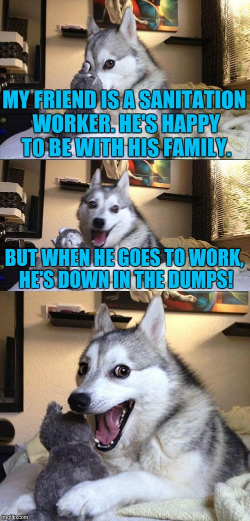 Bad Pun Dog Meme | MY FRIEND IS A SANITATION WORKER. HE'S HAPPY TO BE WITH HIS FAMILY. BUT WHEN HE GOES TO WORK, HE'S DOWN IN THE DUMPS! | image tagged in memes,bad pun dog,funny | made w/ Imgflip meme maker