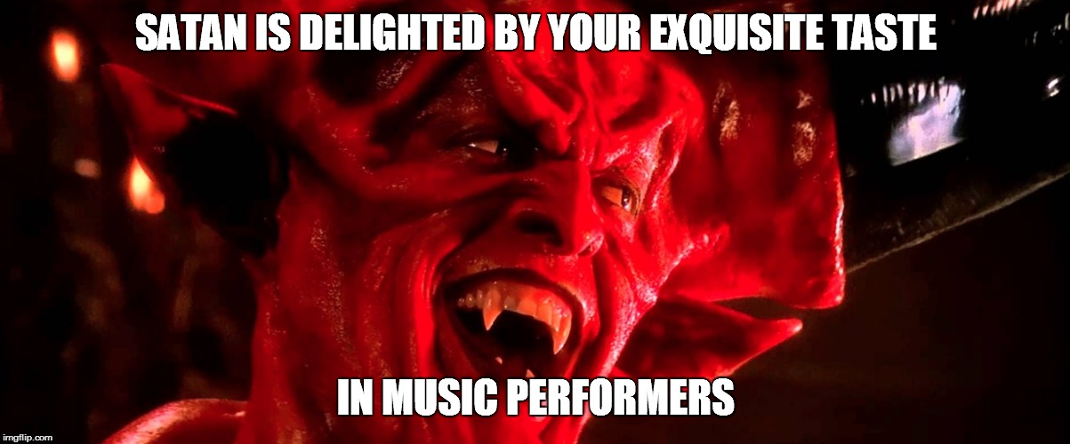 Satan | SATAN IS DELIGHTED BY YOUR EXQUISITE TASTE IN MUSIC PERFORMERS | image tagged in satan | made w/ Imgflip meme maker