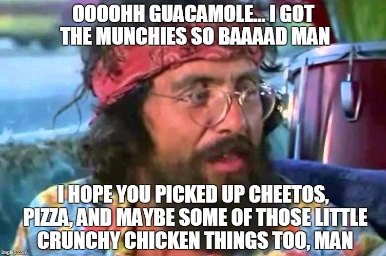 OOOOHH GUACAMOLE... I GOT THE MUNCHIES SO BAAAAD MAN I HOPE YOU PICKED UP CHEETOS, PIZZA, AND MAYBE SOME OF THOSE LITTLE CRUNCHY CHICKEN THI | made w/ Imgflip meme maker