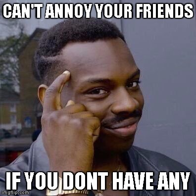 Thinking Black Guy | CAN'T ANNOY YOUR FRIENDS IF YOU DONT HAVE ANY | image tagged in thinking black guy | made w/ Imgflip meme maker