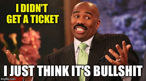 Steve Harvey Meme | I DIDN'T GET A TICKET I JUST THINK IT'S BULLSHIT | image tagged in memes,steve harvey | made w/ Imgflip meme maker