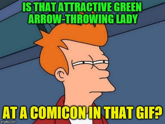 Futurama Fry Meme | IS THAT ATTRACTIVE GREEN ARROW-THROWING LADY AT A COMICON IN THAT GIF? | image tagged in memes,futurama fry | made w/ Imgflip meme maker