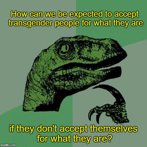 Philosoraptor Meme | How can we be expected to accept transgender people for what they are if they don't accept themselves for what they are? | image tagged in memes,philosoraptor,lgbt,transgender,questioning questionable logic | made w/ Imgflip meme maker