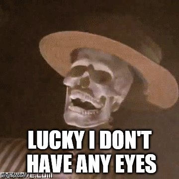 LUCKY I DON'T HAVE ANY EYES | made w/ Imgflip meme maker