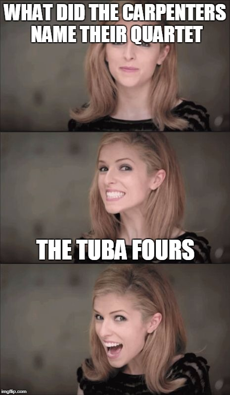 Bad Pun Anna Kendrick Meme | WHAT DID THE CARPENTERS NAME THEIR QUARTET THE TUBA FOURS | image tagged in memes,bad pun anna kendrick | made w/ Imgflip meme maker