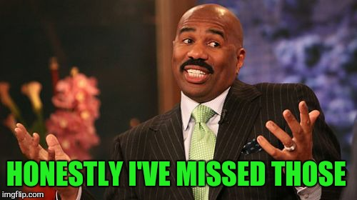 Steve Harvey Meme | HONESTLY I'VE MISSED THOSE | image tagged in memes,steve harvey | made w/ Imgflip meme maker