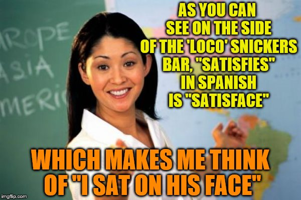 "AS YOU CAN SEE ON THE SIDE OF THE 'LOCO' SNICKERS BAR, ""SATISFIES"" IN SPANISH IS ""SATISFACE"" WHICH MAKES ME THINK OF ""I SAT ON HIS FACE"" 