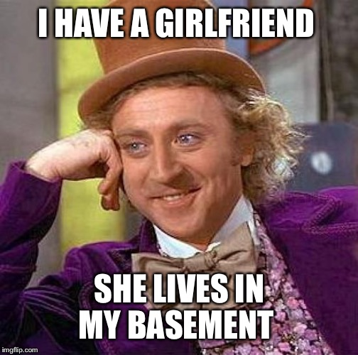 Creepy Condescending Wonka Meme | I HAVE A GIRLFRIEND SHE LIVES IN MY BASEMENT | image tagged in memes,creepy condescending wonka | made w/ Imgflip meme maker