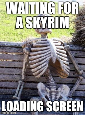 Waiting Skeleton Meme | WAITING FOR A SKYRIM LOADING SCREEN | image tagged in memes,waiting skeleton | made w/ Imgflip meme maker