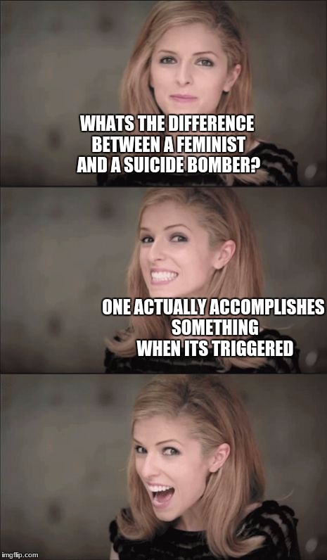 Bad Pun Anna Kendrick Meme | WHATS THE DIFFERENCE BETWEEN A FEMINIST AND A SUICIDE BOMBER? ONE ACTUALLY ACCOMPLISHES SOMETHING WHEN ITS TRIGGERED | image tagged in memes,bad pun anna kendrick,femenist,suicide bomber,stolen memes week,anna kendrick | made w/ Imgflip meme maker