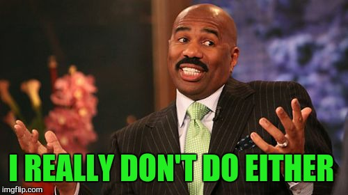 Steve Harvey Meme | I REALLY DON'T DO EITHER | image tagged in memes,steve harvey | made w/ Imgflip meme maker
