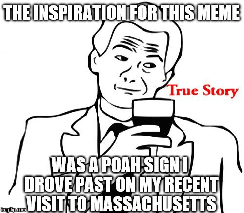 THE INSPIRATION FOR THIS MEME WAS A POAH SIGN I DROVE PAST ON MY RECENT VISIT TO MASSACHUSETTS | made w/ Imgflip meme maker