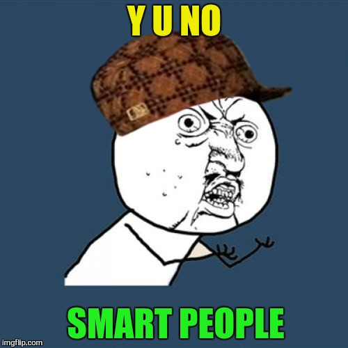 Y U No Meme | Y U NO SMART PEOPLE | image tagged in memes,y u no,scumbag | made w/ Imgflip meme maker
