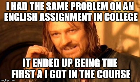 One Does Not Simply Meme | I HAD THE SAME PROBLEM ON AN ENGLISH ASSIGNMENT IN COLLEGE IT ENDED UP BEING THE FIRST A I GOT IN THE COURSE | image tagged in memes,one does not simply | made w/ Imgflip meme maker