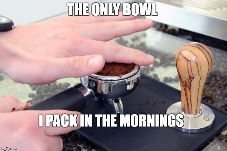 no devils lettuce here  | THE ONLY BOWL I PACK IN THE MORNINGS | image tagged in coffee,pot,bowl,morning,people,pack | made w/ Imgflip meme maker
