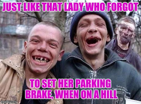 Memes, hillbilly philosophy | JUST LIKE THAT LADY WHO FORGOT TO SET HER PARKING BRAKE, WHEN ON A HILL | image tagged in memes,hillbilly philosophy | made w/ Imgflip meme maker