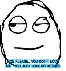 Smirk Rage Face | HOE PLEASE.. YOU DON'T LOVE ME.. YOU JUST LOVE MY MEMES | image tagged in memes,smirk rage face | made w/ Imgflip meme maker