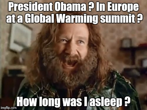 I thought he was King , now | President Obama ? In Europe at a Global Warming summit ? How long was I asleep ? | image tagged in memes,what year is it,delusion,power | made w/ Imgflip meme maker