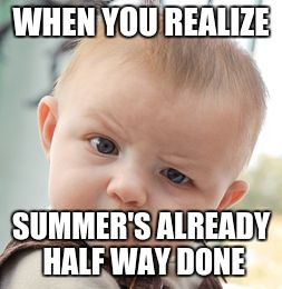 Skeptical Baby Meme | WHEN YOU REALIZE SUMMER'S ALREADY HALF WAY DONE | image tagged in memes,skeptical baby | made w/ Imgflip meme maker