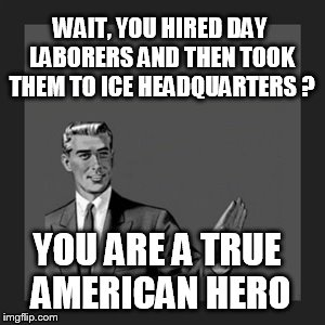 Kill Yourself Guy Meme | WAIT, YOU HIRED DAY LABORERS AND THEN TOOK THEM TO ICE HEADQUARTERS ? YOU ARE A TRUE AMERICAN HERO | image tagged in memes,kill yourself guy | made w/ Imgflip meme maker