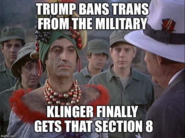 TRUMP BANS TRANS FROM THE MILITARY KLINGER FINALLY GETS THAT SECTION 8 | image tagged in klinger | made w/ Imgflip meme maker