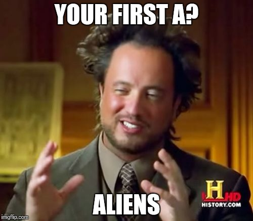 Ancient Aliens Meme | YOUR FIRST A? ALIENS | image tagged in memes,ancient aliens | made w/ Imgflip meme maker