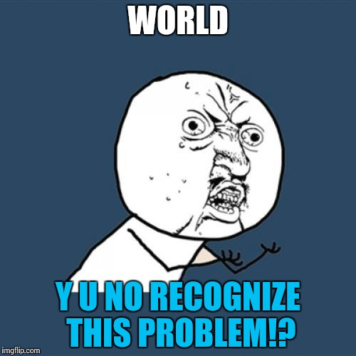 Y U No Meme | WORLD Y U NO RECOGNIZE THIS PROBLEM!? | image tagged in memes,y u no | made w/ Imgflip meme maker