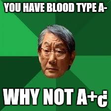 Adad | YOU HAVE BLOOD TYPE A- WHY NOT A+¿ | image tagged in adad | made w/ Imgflip meme maker