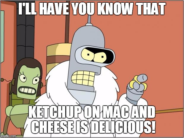 Bender Meme | I'LL HAVE YOU KNOW THAT KETCHUP ON MAC AND CHEESE IS DELICIOUS! | image tagged in memes,bender | made w/ Imgflip meme maker