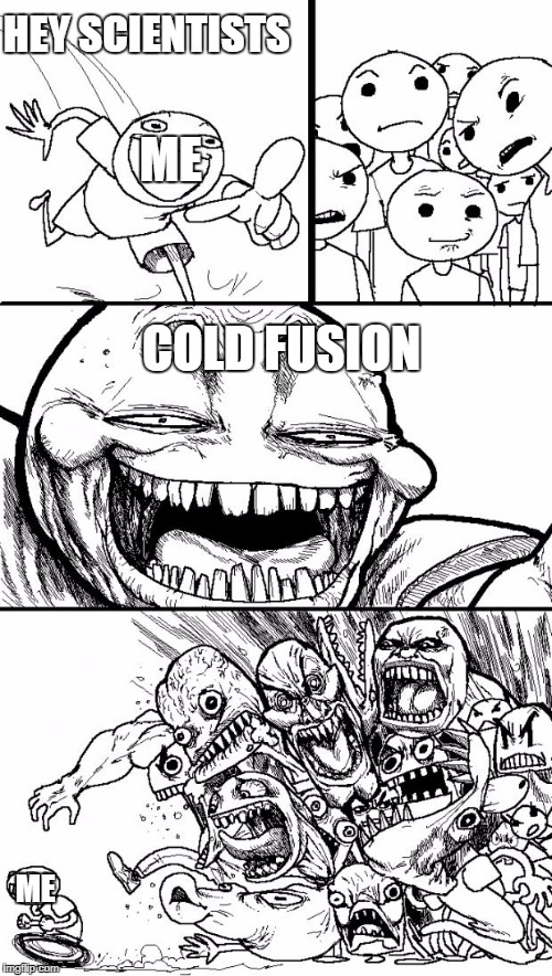 My Dream... | HEY SCIENTISTS COLD FUSION ME ME | image tagged in memes,hey internet,cold fusion baby | made w/ Imgflip meme maker