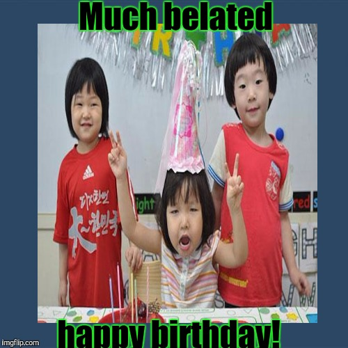 Much belated happy birthday! | made w/ Imgflip meme maker