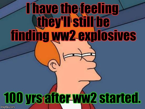 Futurama Fry Meme | I have the feeling they'll still be finding ww2 explosives 100 yrs after ww2 started. | image tagged in memes,futurama fry | made w/ Imgflip meme maker