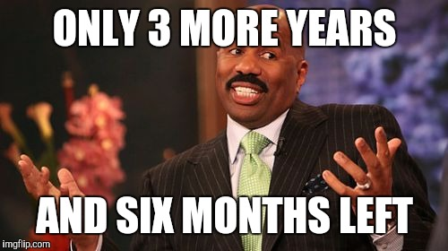 Steve Harvey Meme | ONLY 3 MORE YEARS AND SIX MONTHS LEFT | image tagged in memes,steve harvey | made w/ Imgflip meme maker