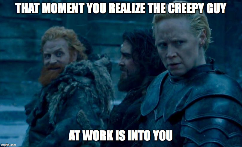 THAT MOMENT YOU REALIZE THE CREEPY GUY AT WORK IS INTO YOU | image tagged in game of thrones | made w/ Imgflip meme maker