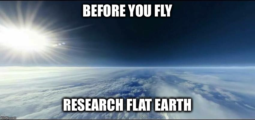 BEFORE YOU FLY RESEARCH FLAT EARTH | image tagged in horizon is flat | made w/ Imgflip meme maker