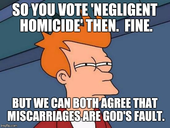 Futurama Fry Meme | SO YOU VOTE 'NEGLIGENT HOMICIDE' THEN.  FINE. BUT WE CAN BOTH AGREE THAT MISCARRIAGES ARE GOD'S FAULT. | image tagged in memes,futurama fry | made w/ Imgflip meme maker