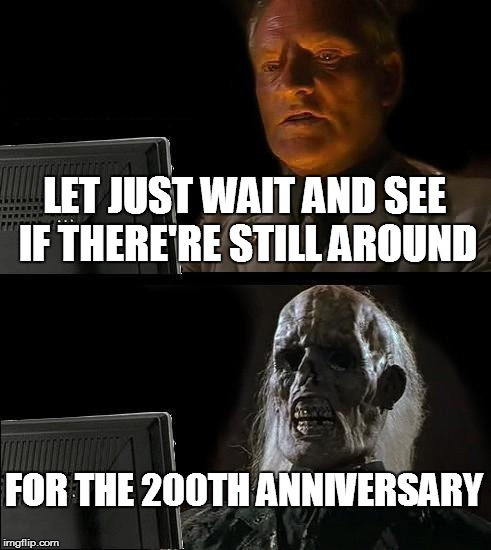 Ill Just Wait Here Meme | LET JUST WAIT AND SEE IF THERE'RE STILL AROUND FOR THE 200TH ANNIVERSARY | image tagged in memes,ill just wait here | made w/ Imgflip meme maker