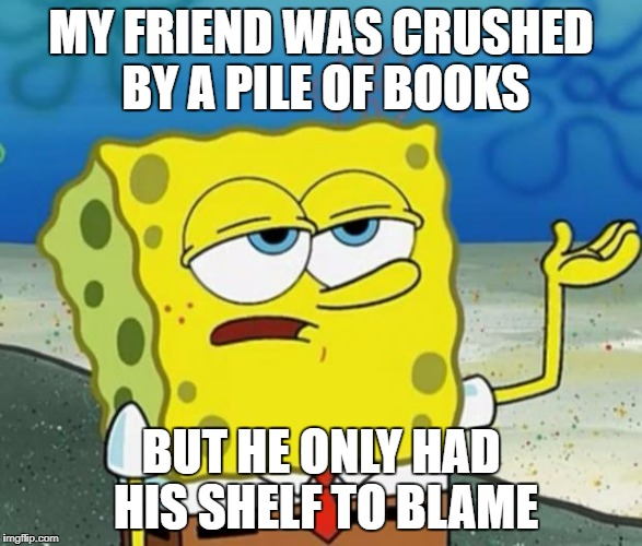 Tough Guy Sponge Bob | MY FRIEND WAS CRUSHED BY A PILE OF BOOKS BUT HE ONLY HAD HIS SHELF TO BLAME | image tagged in tough guy sponge bob | made w/ Imgflip meme maker