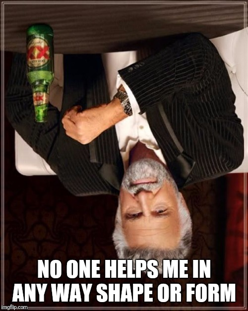 The Most Interesting Man In The World Meme | NO ONE HELPS ME IN ANY WAY SHAPE OR FORM | image tagged in memes,the most interesting man in the world | made w/ Imgflip meme maker